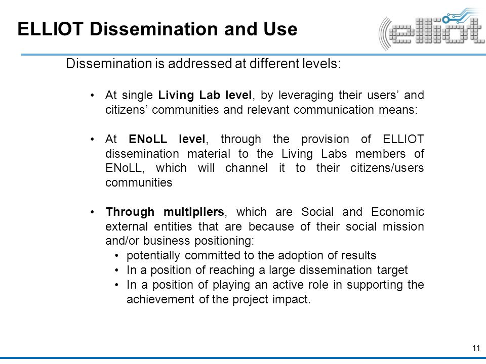 ELLIOT Dissemination and Use Dissemination is addressed at different levels: At single Living Lab level, by leveraging their users' and citizens' communities and relevant communication means: At ENoLL level, through the provision of ELLIOT dissemination material to the Living Labs members of ENoLL, which will channel it to their citizens/users communities Through multipliers, which are Social and Economic external entities that are because of their social mission and/or business positioning: potentially committed to the adoption of results In a position of reaching a large dissemination target In a position of playing an active role in supporting the achievement of the project impact.