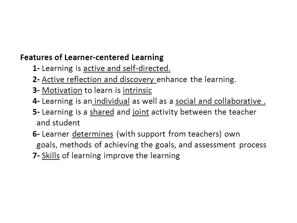 Features of Learner-centered Learning 1- Learning is active and self-directed.