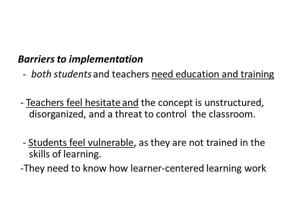Barriers to implementation - both students and teachers need education and training - Teachers feel hesitate and the concept is unstructured, disorganized, and a threat to control the classroom.