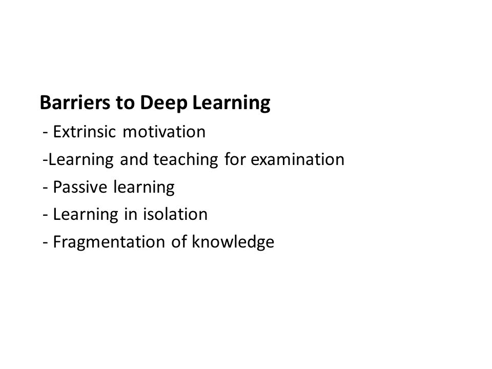 Barriers to Deep Learning - Extrinsic motivation -Learning and teaching for examination - Passive learning - Learning in isolation - Fragmentation of knowledge