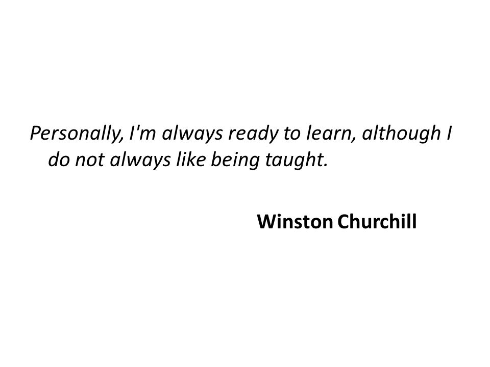 Personally, I m always ready to learn, although I do not always like being taught.