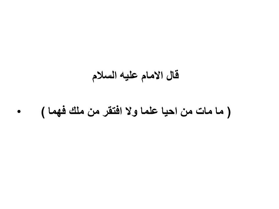 قال الامام عليه السلام ( ما مات من احيا علما ولا افتقر من ملك فهما )