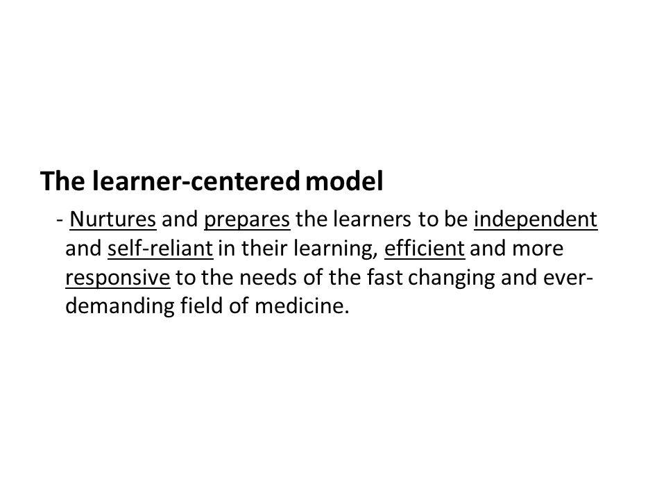 The learner-centered model - Nurtures and prepares the learners to be independent and self-reliant in their learning, efficient and more responsive to the needs of the fast changing and ever- demanding field of medicine.