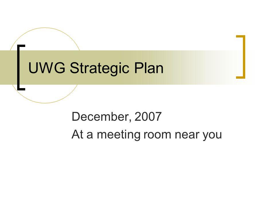 UWG Strategic Plan December, 2007 At a meeting room near you
