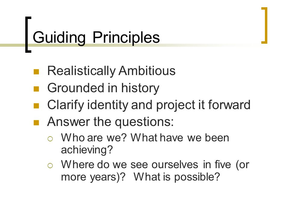Guiding Principles Realistically Ambitious Grounded in history Clarify identity and project it forward Answer the questions:  Who are we.