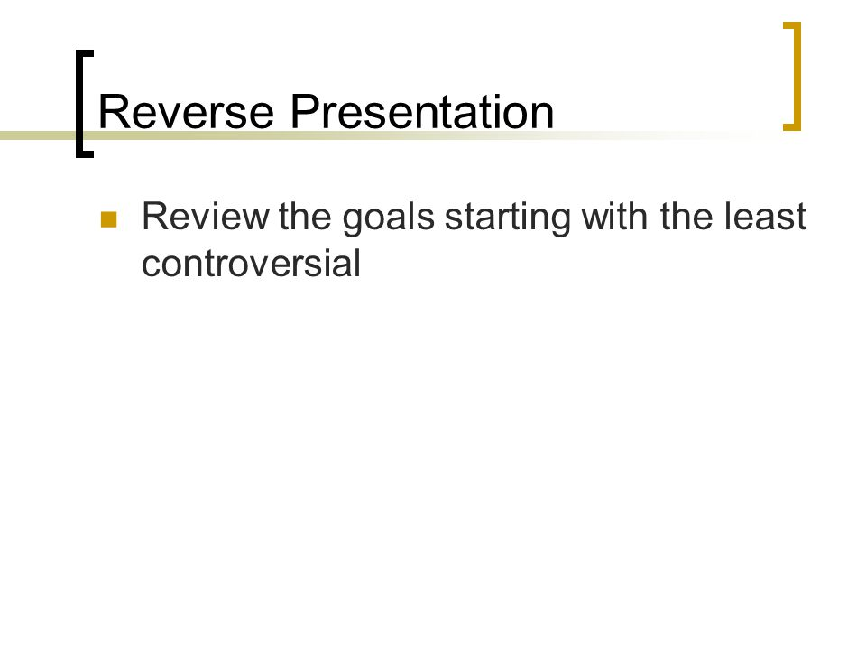 Reverse Presentation Review the goals starting with the least controversial