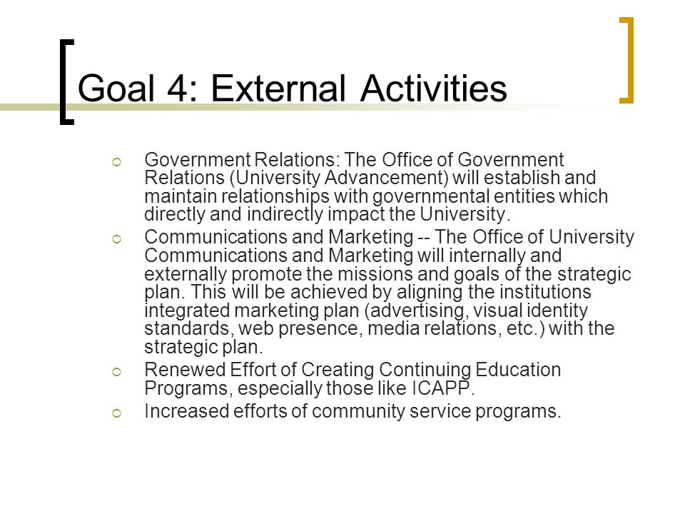 Goal 4: External Activities  Government Relations: The Office of Government Relations (University Advancement) will establish and maintain relationships with governmental entities which directly and indirectly impact the University.