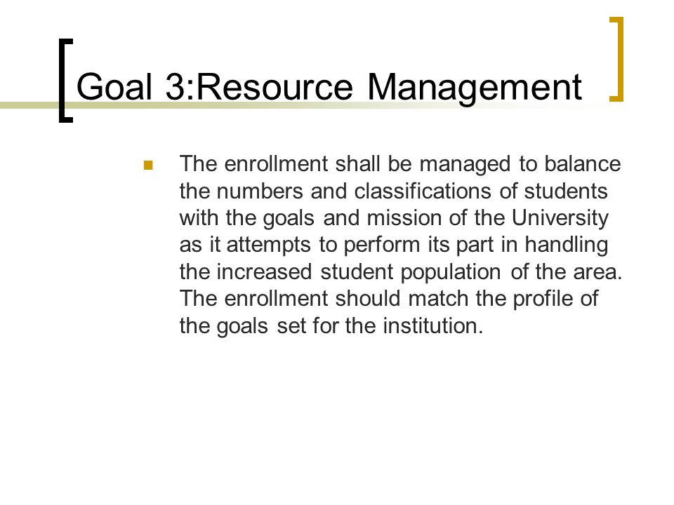 Goal 3:Resource Management The enrollment shall be managed to balance the numbers and classifications of students with the goals and mission of the University as it attempts to perform its part in handling the increased student population of the area.