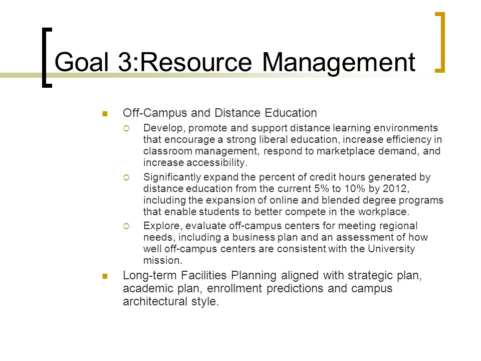 Goal 3:Resource Management Off-Campus and Distance Education  Develop, promote and support distance learning environments that encourage a strong liberal education, increase efficiency in classroom management, respond to marketplace demand, and increase accessibility.