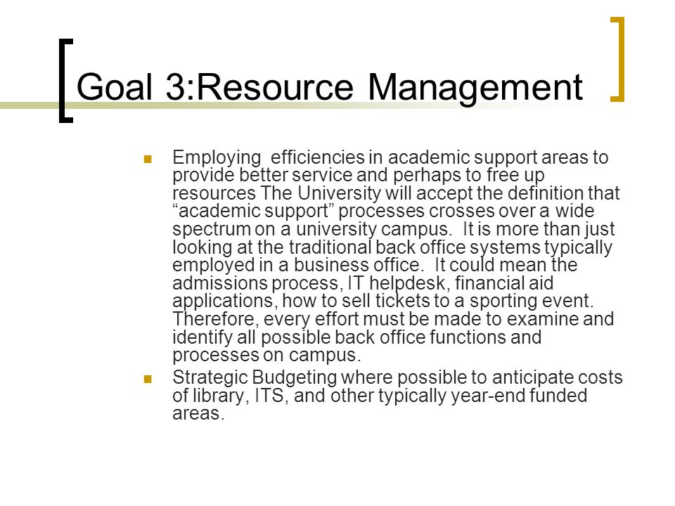 Goal 3:Resource Management Employing efficiencies in academic support areas to provide better service and perhaps to free up resources The University will accept the definition that academic support processes crosses over a wide spectrum on a university campus.