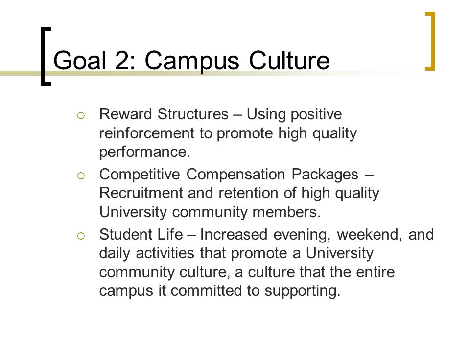 Goal 2: Campus Culture  Reward Structures – Using positive reinforcement to promote high quality performance.