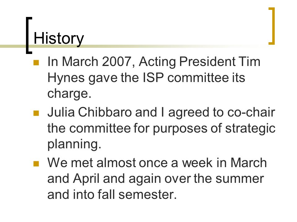History In March 2007, Acting President Tim Hynes gave the ISP committee its charge.