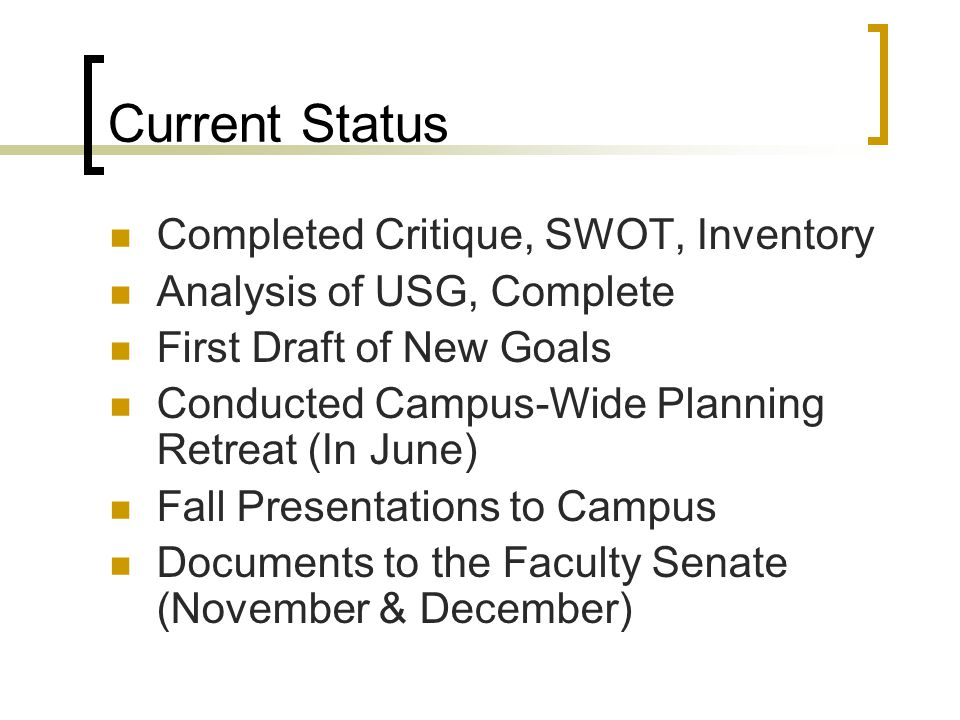 Current Status Completed Critique, SWOT, Inventory Analysis of USG, Complete First Draft of New Goals Conducted Campus-Wide Planning Retreat (In June) Fall Presentations to Campus Documents to the Faculty Senate (November & December)