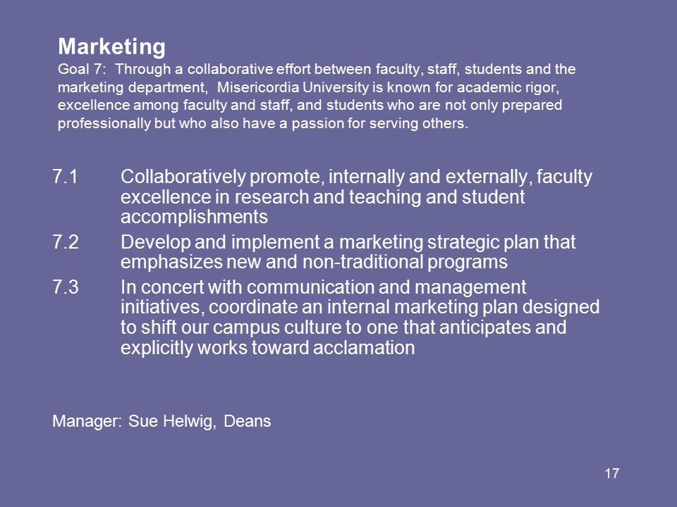 17 Marketing Goal 7: Through a collaborative effort between faculty, staff, students and the marketing department, Misericordia University is known for academic rigor, excellence among faculty and staff, and students who are not only prepared professionally but who also have a passion for serving others.
