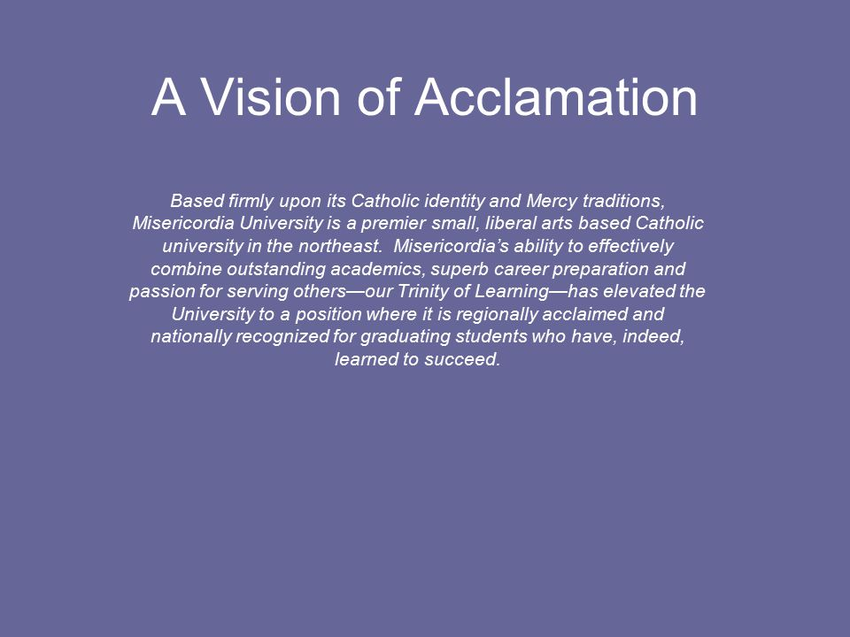 VISION: ACCLAMATION 2015 Based firmly upon its Catholic identity and Mercy traditions, Misericordia University is a premier small, liberal arts based Catholic university in the northeast.