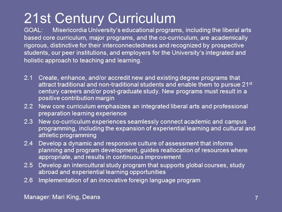 7 21st Century Curriculum GOAL:Misericordia University's educational programs, including the liberal arts based core curriculum, major programs, and the co-curriculum, are academically rigorous, distinctive for their interconnectedness and recognized by prospective students, our peer institutions, and employers for the University's integrated and holistic approach to teaching and learning.