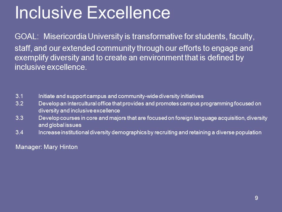 9 Inclusive Excellence GOAL: Misericordia University is transformative for students, faculty, staff, and our extended community through our efforts to engage and exemplify diversity and to create an environment that is defined by inclusive excellence.
