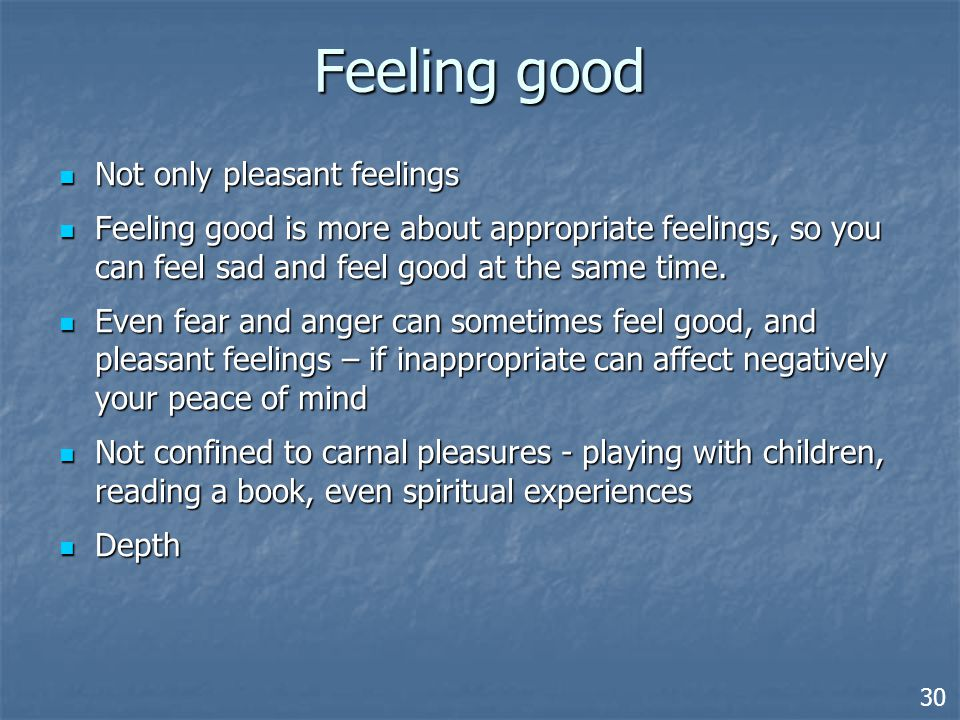 Feeling good Not only pleasant feelings Not only pleasant feelings Feeling good is more about appropriate feelings, so you can feel sad and feel good at the same time.