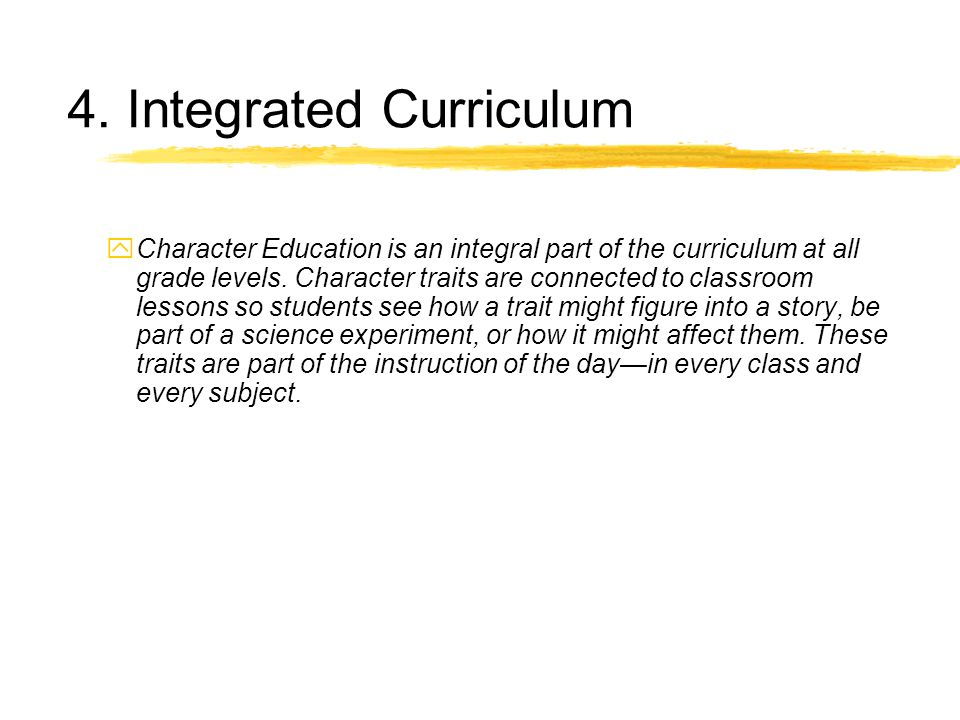 4. Integrated Curriculum yCharacter Education is an integral part of the curriculum at all grade levels. Character traits are connected to classroom l