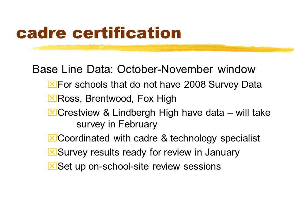 cadre certification Base Line Data: October-November window xFor schools that do not have 2008 Survey Data xRoss, Brentwood, Fox High xCrestview & Lindbergh High have data – will take survey in February xCoordinated with cadre & technology specialist xSurvey results ready for review in January xSet up on-school-site review sessions