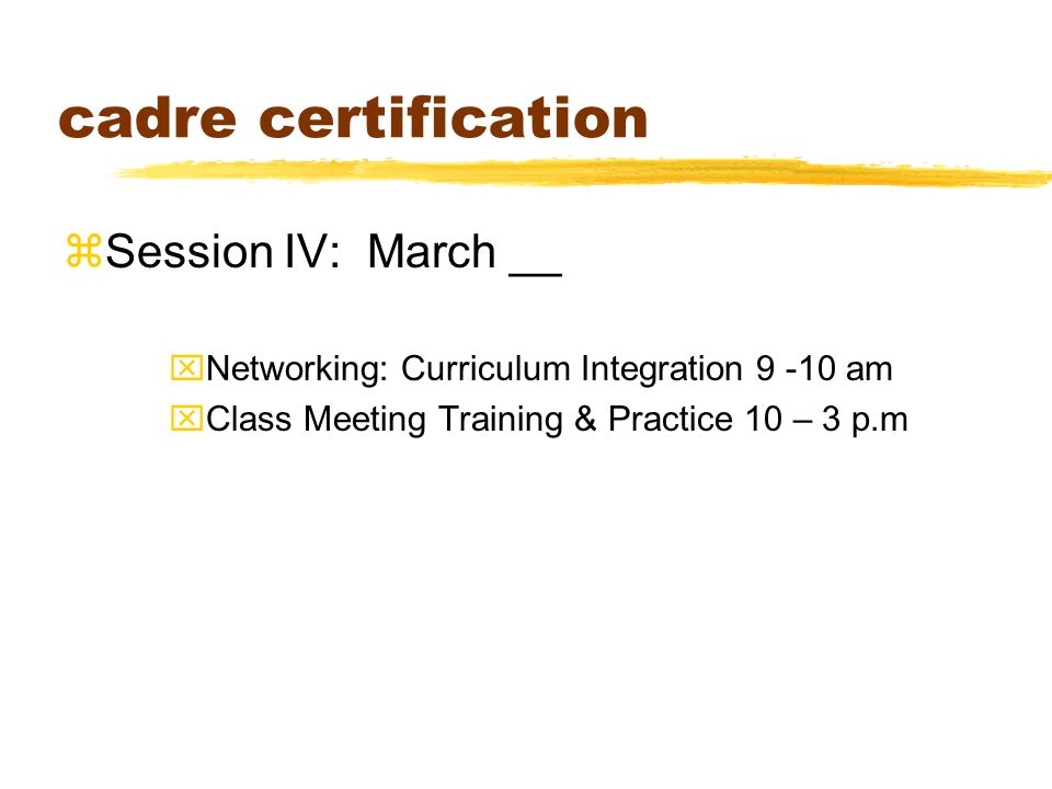 cadre certification zSession IV: March __ xNetworking: Curriculum Integration 9 -10 am xClass Meeting Training & Practice 10 – 3 p.m