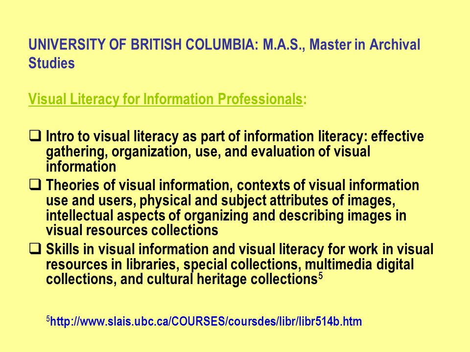 UNIVERSITY OF BRITISH COLUMBIA: M.A.S., Master in Archival Studies Visual Literacy for Information Professionals:  Intro to visual literacy as part of information literacy: effective gathering, organization, use, and evaluation of visual information  Theories of visual information, contexts of visual information use and users, physical and subject attributes of images, intellectual aspects of organizing and describing images in visual resources collections  Skills in visual information and visual literacy for work in visual resources in libraries, special collections, multimedia digital collections, and cultural heritage collections 5 5 http://www.slais.ubc.ca/COURSES/coursdes/libr/libr514b.htm