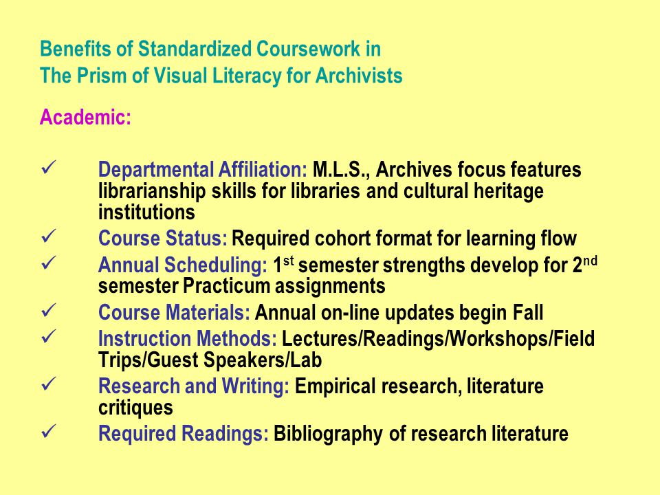 Benefits of Standardized Coursework in The Prism of Visual Literacy for Archivists Academic: Departmental Affiliation: M.L.S., Archives focus features librarianship skills for libraries and cultural heritage institutions Course Status: Required cohort format for learning flow Annual Scheduling: 1 st semester strengths develop for 2 nd semester Practicum assignments Course Materials: Annual on-line updates begin Fall Instruction Methods: Lectures/Readings/Workshops/Field Trips/Guest Speakers/Lab Research and Writing: Empirical research, literature critiques Required Readings: Bibliography of research literature