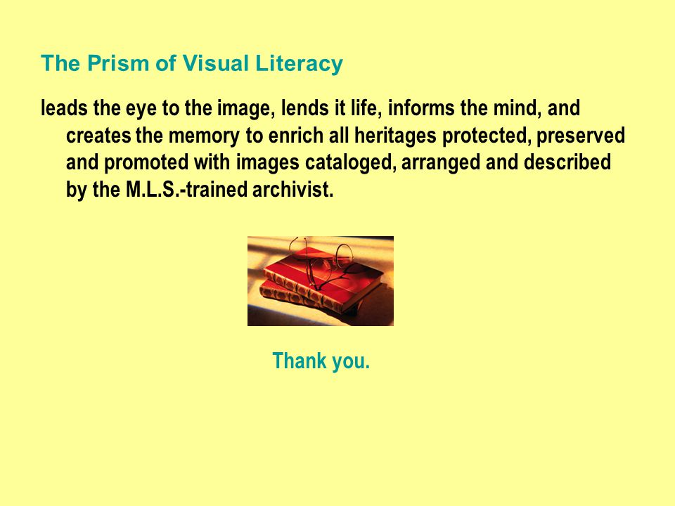 The Prism of Visual Literacy leads the eye to the image, lends it life, informs the mind, and creates the memory to enrich all heritages protected, preserved and promoted with images cataloged, arranged and described by the M.L.S.-trained archivist.