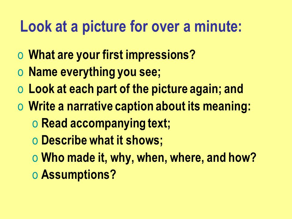 Look at a picture for over a minute: o What are your first impressions.