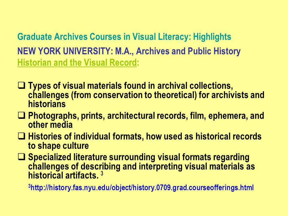 Graduate Archives Courses in Visual Literacy: Highlights NEW YORK UNIVERSITY: M.A., Archives and Public History Historian and the Visual Record:  Types of visual materials found in archival collections, challenges (from conservation to theoretical) for archivists and historians  Photographs, prints, architectural records, film, ephemera, and other media  Histories of individual formats, how used as historical records to shape culture  Specialized literature surrounding visual formats regarding challenges of describing and interpreting visual materials as historical artifacts.