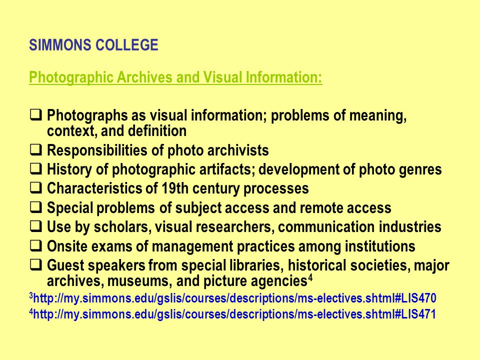 SIMMONS COLLEGE Photographic Archives and Visual Information:  Photographs as visual information; problems of meaning, context, and definition  Responsibilities of photo archivists  History of photographic artifacts; development of photo genres  Characteristics of 19th century processes  Special problems of subject access and remote access  Use by scholars, visual researchers, communication industries  Onsite exams of management practices among institutions  Guest speakers from special libraries, historical societies, major archives, museums, and picture agencies 4 3 http://my.simmons.edu/gslis/courses/descriptions/ms-electives.shtml#LIS470 4 http://my.simmons.edu/gslis/courses/descriptions/ms-electives.shtml#LIS471