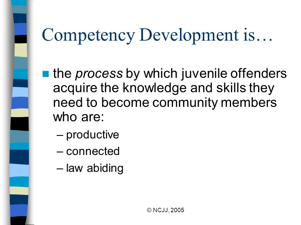 © NCJJ, 2005 Competency Development is… the process by which juvenile offenders acquire the knowledge and skills they need to become community members