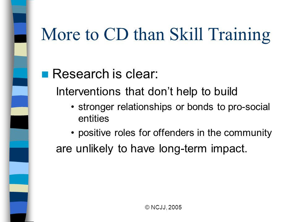 © NCJJ, 2005 More to CD than Skill Training Research is clear: Interventions that don't help to build stronger relationships or bonds to pro-social entities positive roles for offenders in the community are unlikely to have long-term impact.