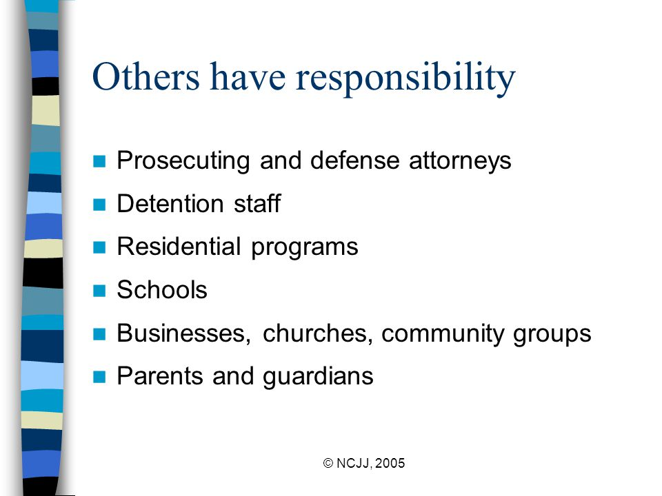 © NCJJ, 2005 Others have responsibility Prosecuting and defense attorneys Detention staff Residential programs Schools Businesses, churches, community