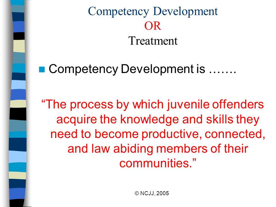 © NCJJ, 2005 Competency Development OR Treatment Competency Development is …….
