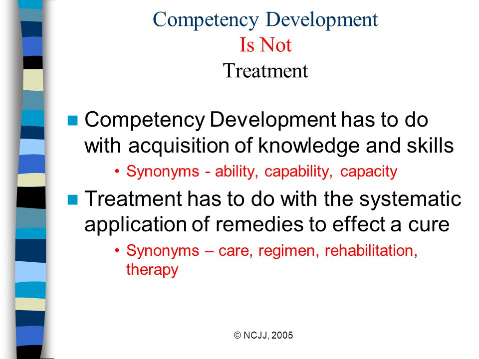 © NCJJ, 2005 Competency Development Is Not Treatment Competency Development has to do with acquisition of knowledge and skills Synonyms - ability, capability, capacity Treatment has to do with the systematic application of remedies to effect a cure Synonyms – care, regimen, rehabilitation, therapy