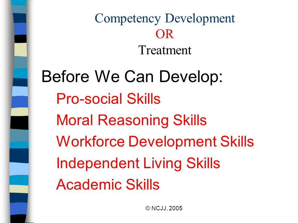© NCJJ, 2005 Competency Development OR Treatment Before We Can Develop: Pro-social Skills Moral Reasoning Skills Workforce Development Skills Independent Living Skills Academic Skills