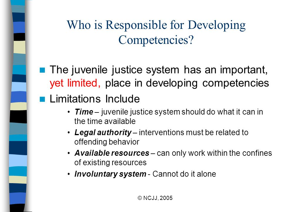 © NCJJ, 2005 Who is Responsible for Developing Competencies? The juvenile justice system has an important, yet limited, place in developing competenci