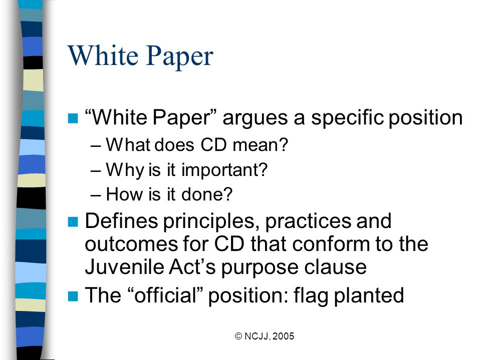 "© NCJJ, 2005 White Paper ""White Paper"" argues a specific position –What does CD mean? –Why is it important? –How is it done? Defines principles, pract"