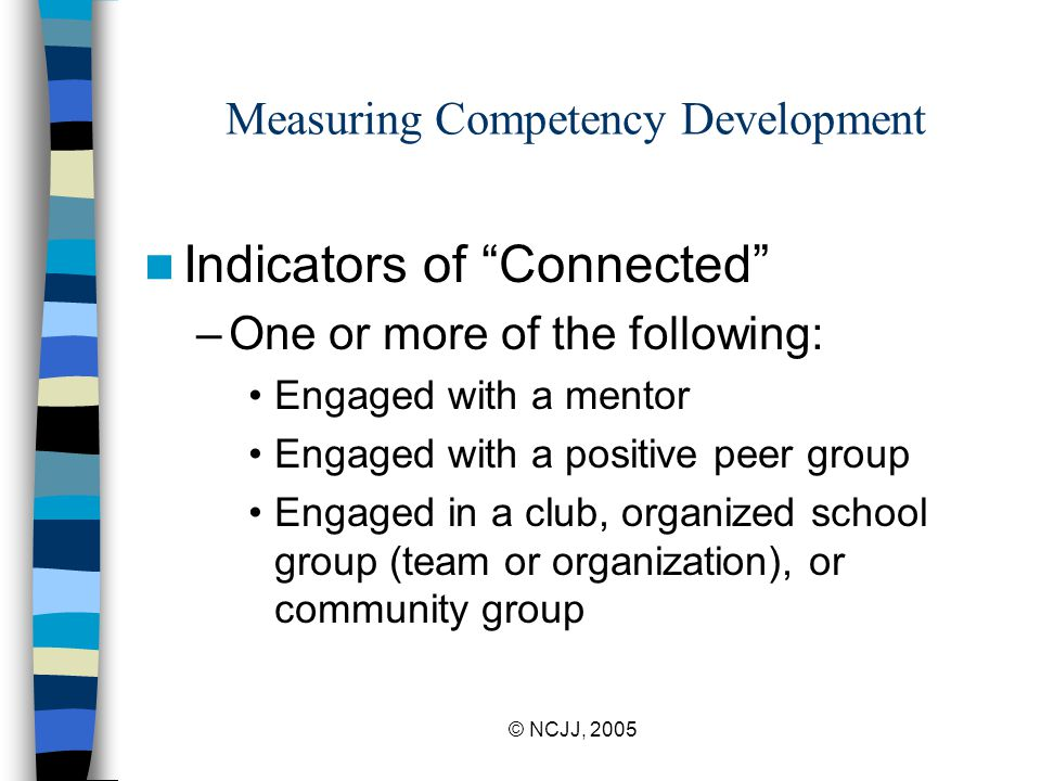 © NCJJ, 2005 Measuring Competency Development Indicators of Connected –One or more of the following: Engaged with a mentor Engaged with a positive peer group Engaged in a club, organized school group (team or organization), or community group