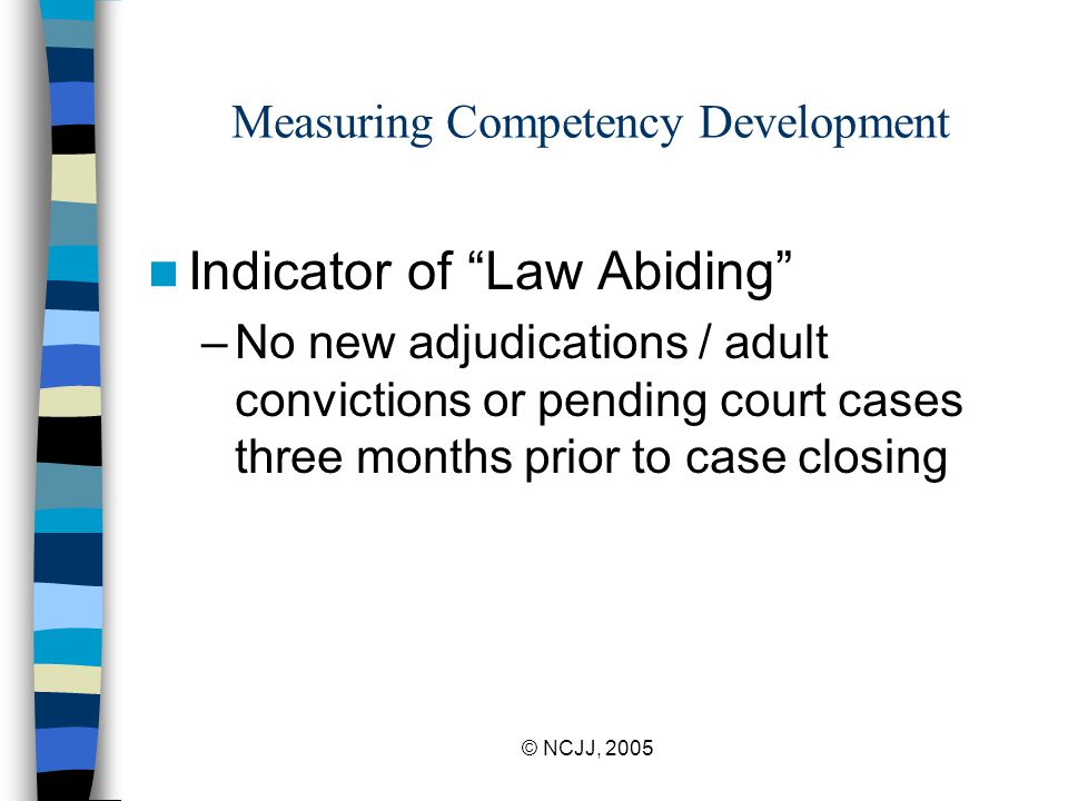 © NCJJ, 2005 Measuring Competency Development Indicator of Law Abiding –No new adjudications / adult convictions or pending court cases three months prior to case closing