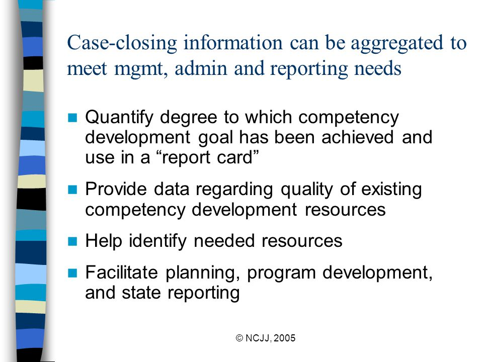 © NCJJ, 2005 Case-closing information can be aggregated to meet mgmt, admin and reporting needs Quantify degree to which competency development goal has been achieved and use in a report card Provide data regarding quality of existing competency development resources Help identify needed resources Facilitate planning, program development, and state reporting