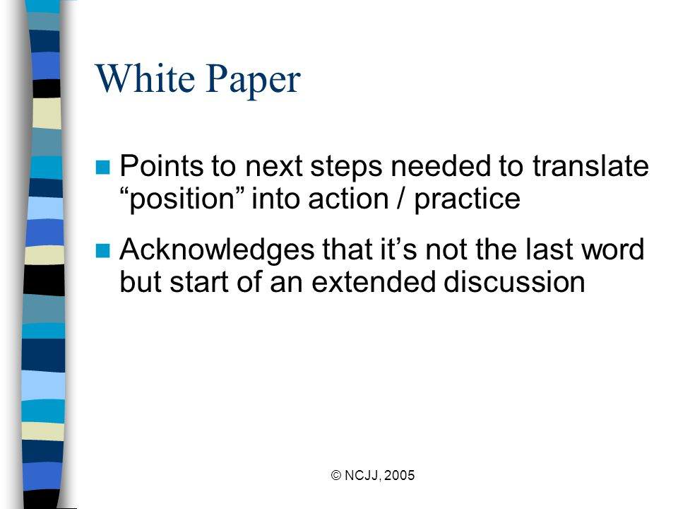 © NCJJ, 2005 White Paper Points to next steps needed to translate position into action / practice Acknowledges that it's not the last word but start of an extended discussion