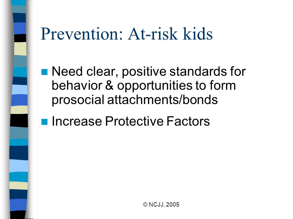 © NCJJ, 2005 Prevention: At-risk kids Need clear, positive standards for behavior & opportunities to form prosocial attachments/bonds Increase Protective Factors