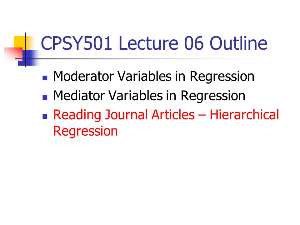 CPSY501 Lecture 06 Outline Moderator Variables in Regression Mediator Variables in Regression Reading Journal Articles – Hierarchical Regression