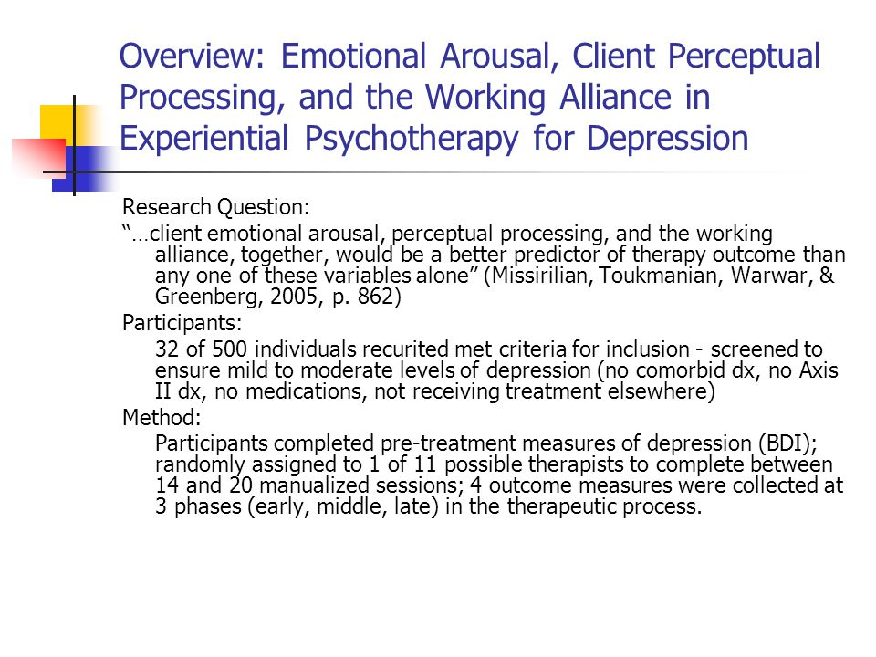 Overview: Emotional Arousal, Client Perceptual Processing, and the Working Alliance in Experiential Psychotherapy for Depression Research Question: …client emotional arousal, perceptual processing, and the working alliance, together, would be a better predictor of therapy outcome than any one of these variables alone (Missirilian, Toukmanian, Warwar, & Greenberg, 2005, p.