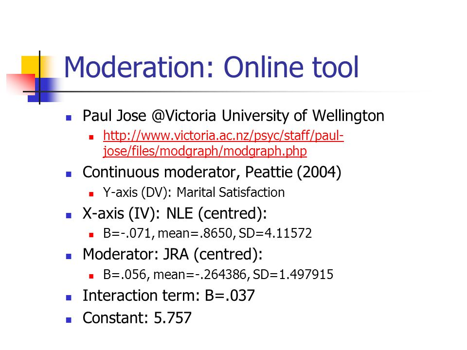 Moderation: Online tool Paul Jose @Victoria University of Wellington http://www.victoria.ac.nz/psyc/staff/paul- jose/files/modgraph/modgraph.php http://www.victoria.ac.nz/psyc/staff/paul- jose/files/modgraph/modgraph.php Continuous moderator, Peattie (2004) Y-axis (DV): Marital Satisfaction X-axis (IV): NLE (centred): B=-.071, mean=.8650, SD=4.11572 Moderator: JRA (centred): B=.056, mean=-.264386, SD=1.497915 Interaction term: B=.037 Constant: 5.757