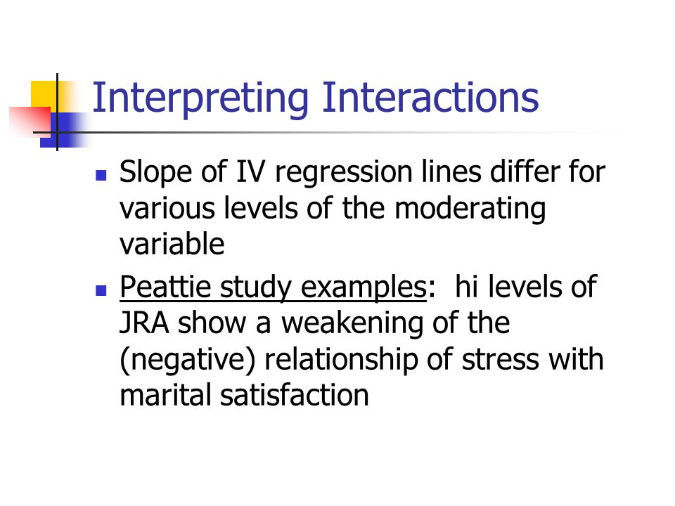Interpreting Interactions Slope of IV regression lines differ for various levels of the moderating variable Peattie study examples: hi levels of JRA show a weakening of the (negative) relationship of stress with marital satisfaction