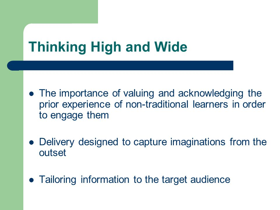 The importance of valuing and acknowledging the prior experience of non-traditional learners in order to engage them Delivery designed to capture imaginations from the outset Tailoring information to the target audience Thinking High and Wide