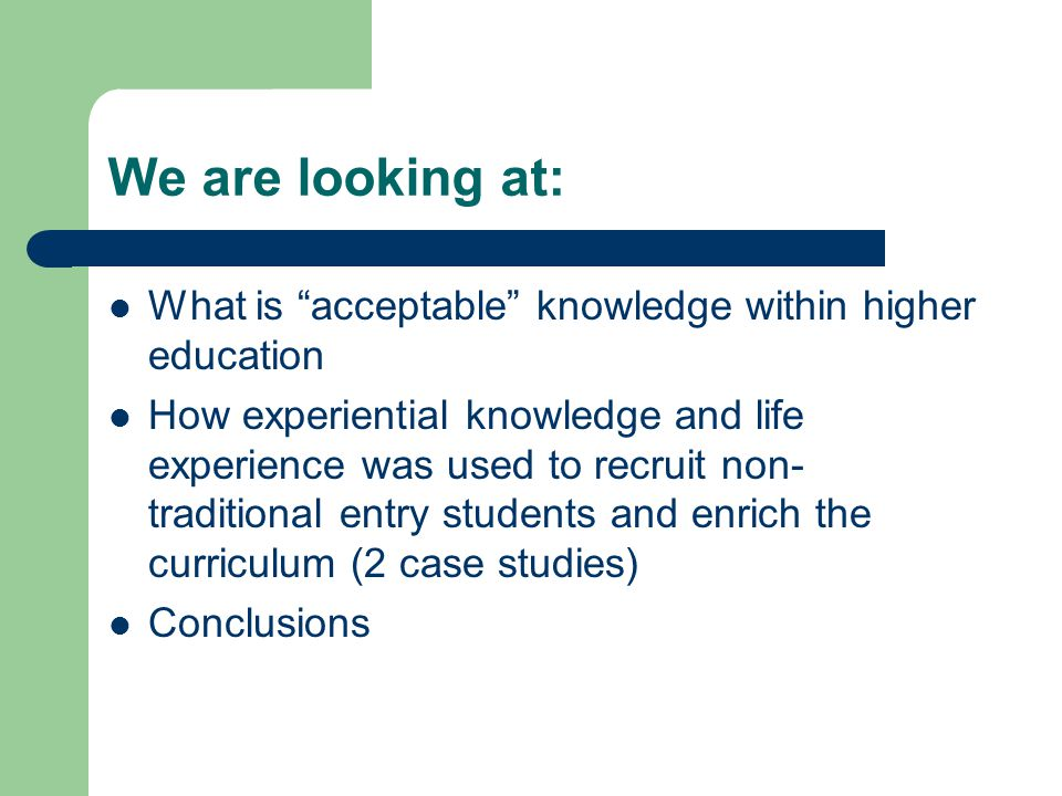 We are looking at: What is acceptable knowledge within higher education How experiential knowledge and life experience was used to recruit non- traditional entry students and enrich the curriculum (2 case studies) Conclusions